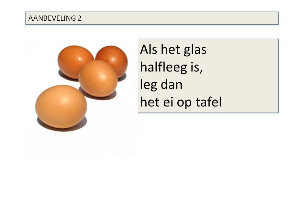 AANBEVELING 2 Als het glas halfleeg is, leg dan het ei op tafel Als het glas halfleeg is, leg dan het ei op tafel