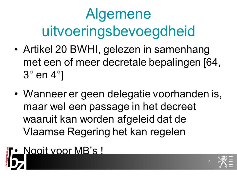 Algemene uitvoeringsbevoegdheid Artikel 20 BWHI, gelezen in samenhang met een of meer decretale bepalingen [64, 3° en 4°] Wanneer er geen delegatie voorhanden is, maar wel een passage in het decreet waaruit kan worden afgeleid dat de Vlaamse Regering het kan regelen Nooit voor MB's .