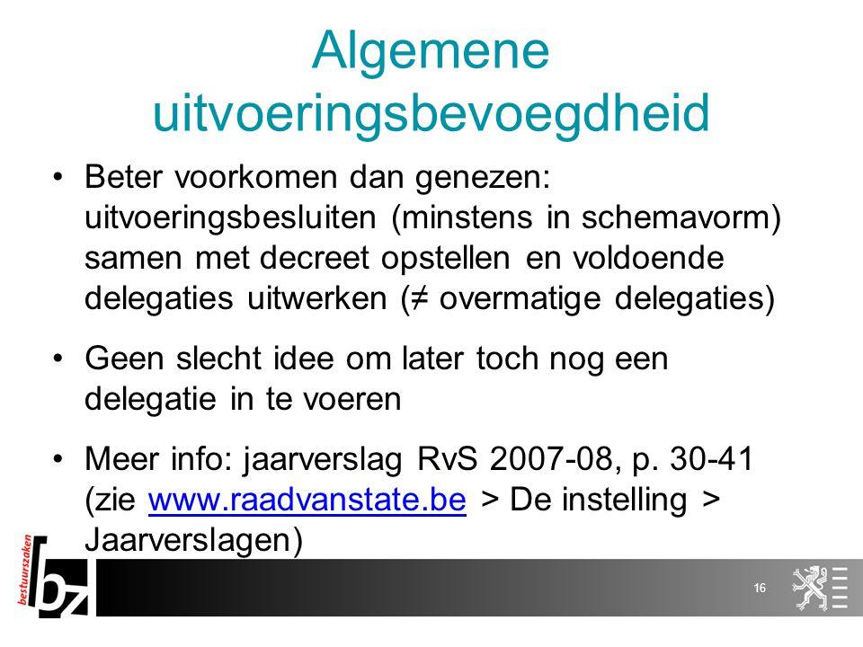 Algemene uitvoeringsbevoegdheid Beter voorkomen dan genezen: uitvoeringsbesluiten (minstens in schemavorm) samen met decreet opstellen en voldoende delegaties uitwerken (≠ overmatige delegaties) Geen slecht idee om later toch nog een delegatie in te voeren Meer info: jaarverslag RvS 2007-08, p.