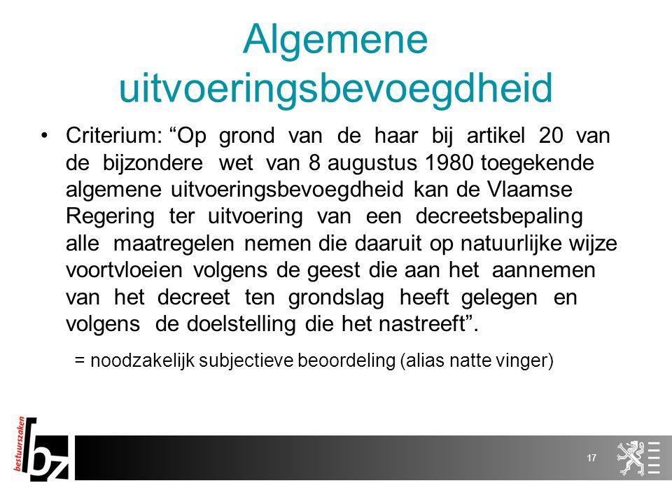 Algemene uitvoeringsbevoegdheid Criterium: Op grond van de haar bij artikel 20 van de bijzondere wet van 8 augustus 1980 toegekende algemene uitvoeringsbevoegdheid kan de Vlaamse Regering ter uitvoering van een decreetsbepaling alle maatregelen nemen die daaruit op natuurlijke wijze voortvloeien volgens de geest die aan het aannemen van het decreet ten grondslag heeft gelegen en volgens de doelstelling die het nastreeft .
