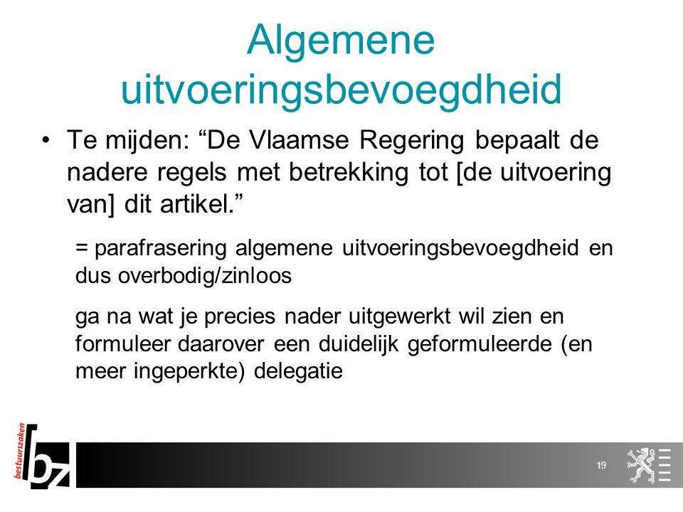 Algemene uitvoeringsbevoegdheid Te mijden: De Vlaamse Regering bepaalt de nadere regels met betrekking tot [de uitvoering van] dit artikel. = parafrasering algemene uitvoeringsbevoegdheid en dus overbodig/zinloos ga na wat je precies nader uitgewerkt wil zien en formuleer daarover een duidelijk geformuleerde (en meer ingeperkte) delegatie 19