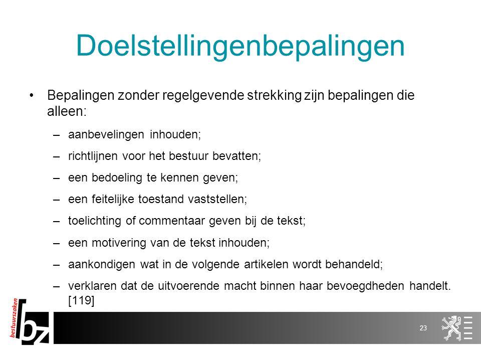 Doelstellingenbepalingen Bepalingen zonder regelgevende strekking zijn bepalingen die alleen: –aanbevelingen inhouden; –richtlijnen voor het bestuur b