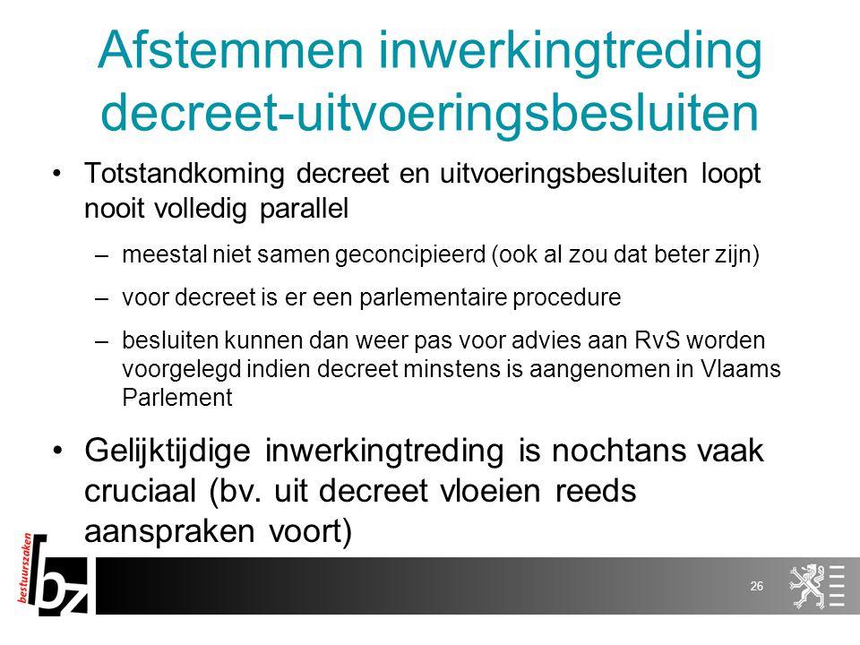 Afstemmen inwerkingtreding decreet-uitvoeringsbesluiten Totstandkoming decreet en uitvoeringsbesluiten loopt nooit volledig parallel –meestal niet sam