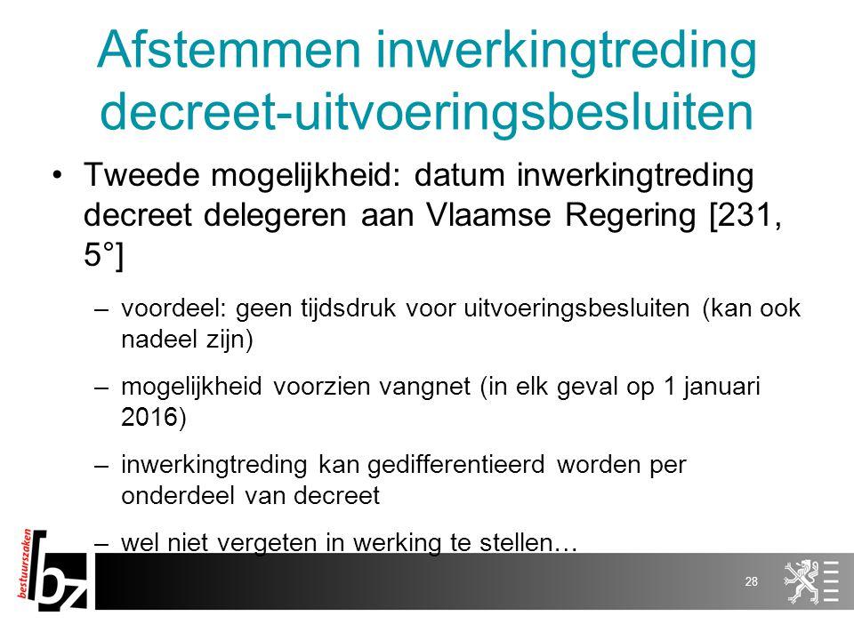 Afstemmen inwerkingtreding decreet-uitvoeringsbesluiten Tweede mogelijkheid: datum inwerkingtreding decreet delegeren aan Vlaamse Regering [231, 5°] –voordeel: geen tijdsdruk voor uitvoeringsbesluiten (kan ook nadeel zijn) –mogelijkheid voorzien vangnet (in elk geval op 1 januari 2016) –inwerkingtreding kan gedifferentieerd worden per onderdeel van decreet –wel niet vergeten in werking te stellen… 28