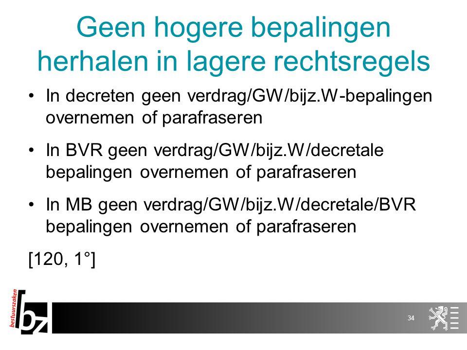 Geen hogere bepalingen herhalen in lagere rechtsregels In decreten geen verdrag/GW/bijz.W-bepalingen overnemen of parafraseren In BVR geen verdrag/GW/bijz.W/decretale bepalingen overnemen of parafraseren In MB geen verdrag/GW/bijz.W/decretale/BVR bepalingen overnemen of parafraseren [120, 1°] 34