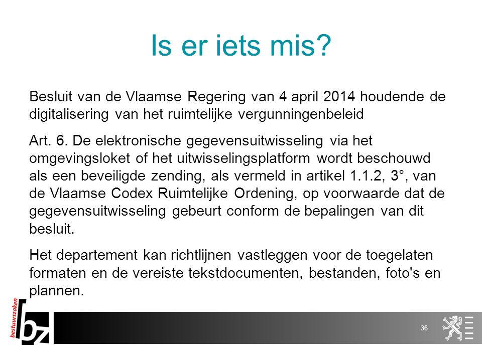 Is er iets mis? Besluit van de Vlaamse Regering van 4 april 2014 houdende de digitalisering van het ruimtelijke vergunningenbeleid Art. 6. De elektron