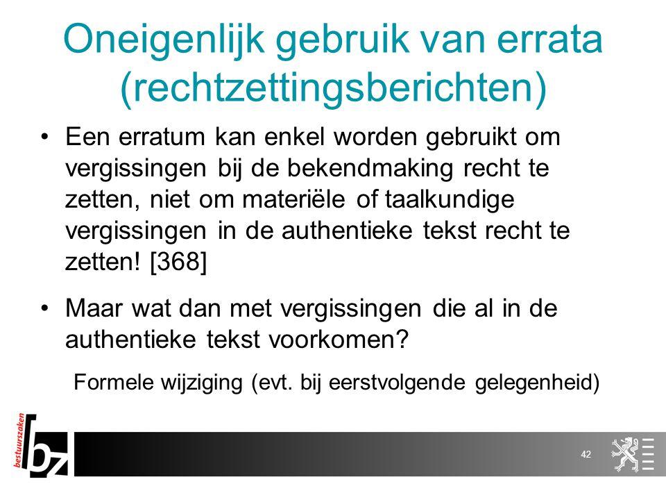 Oneigenlijk gebruik van errata (rechtzettingsberichten) Een erratum kan enkel worden gebruikt om vergissingen bij de bekendmaking recht te zetten, niet om materiële of taalkundige vergissingen in de authentieke tekst recht te zetten.