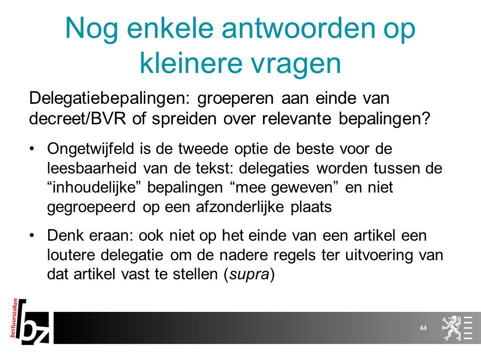 Nog enkele antwoorden op kleinere vragen Delegatiebepalingen: groeperen aan einde van decreet/BVR of spreiden over relevante bepalingen? Ongetwijfeld