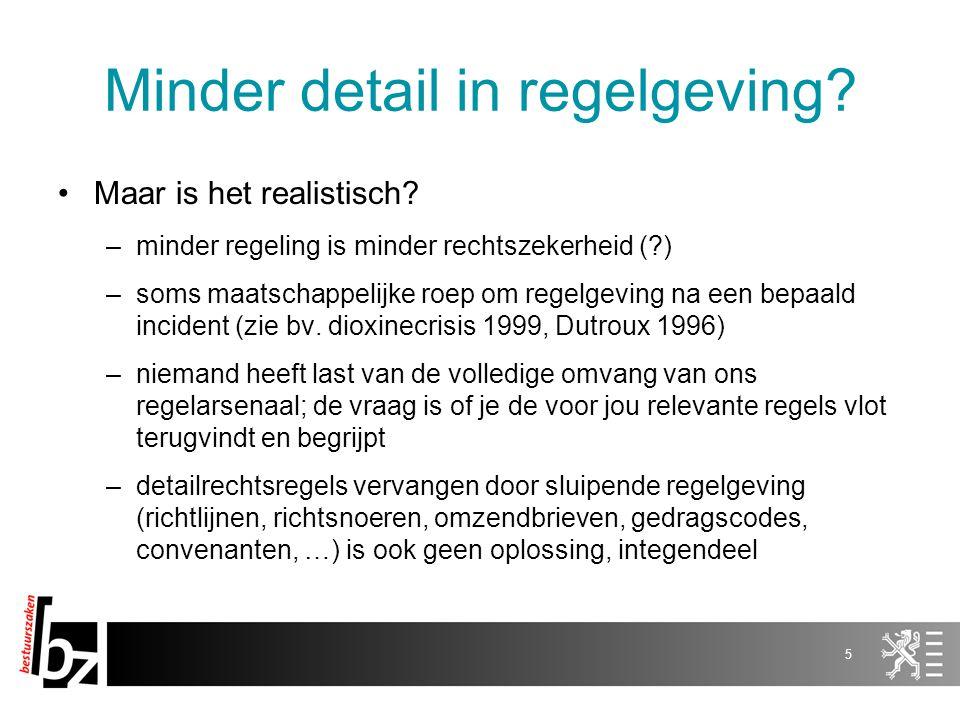 Minder detail in regelgeving? Maar is het realistisch? –minder regeling is minder rechtszekerheid (?) –soms maatschappelijke roep om regelgeving na ee