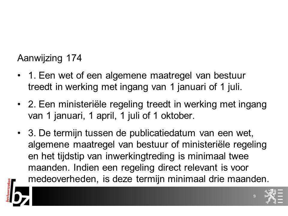 Aanwijzing 174 1. Een wet of een algemene maatregel van bestuur treedt in werking met ingang van 1 januari of 1 juli. 2. Een ministeriële regeling tre