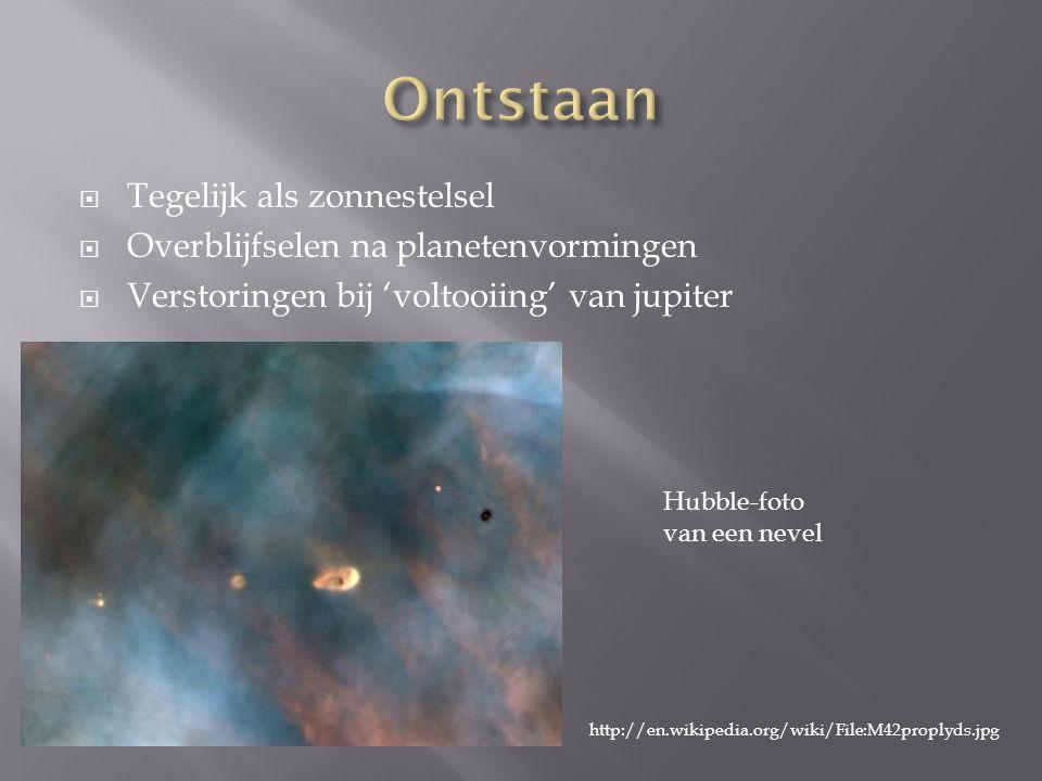  Tegelijk als zonnestelsel  Overblijfselen na planetenvormingen  Verstoringen bij 'voltooiing' van jupiter http://en.wikipedia.org/wiki/File:M42proplyds.jpg Hubble-foto van een nevel