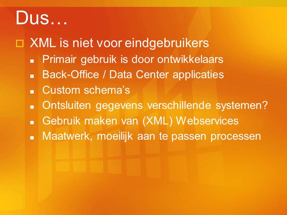  XML is niet voor eindgebruikers Primair gebruik is door ontwikkelaars Back-Office / Data Center applicaties Custom schema's Ontsluiten gegevens verschillende systemen.