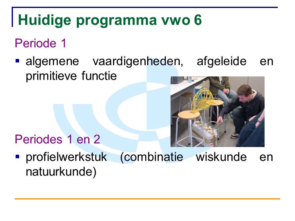 Huidige programma vwo 6 Periode 1  algemene vaardigenheden, afgeleide en primitieve functie Periodes 1 en 2  profielwerkstuk (combinatie wiskunde en natuurkunde)