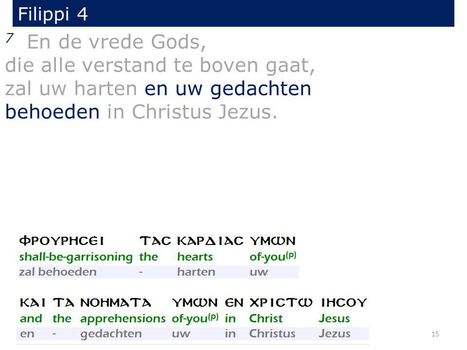Filippi 4 7 En de vrede Gods, die alle verstand te boven gaat, zal uw harten en uw gedachten behoeden in Christus Jezus. 15