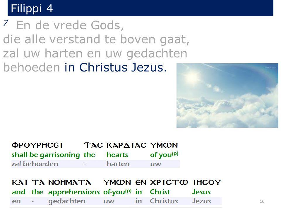 Filippi 4 7 En de vrede Gods, die alle verstand te boven gaat, zal uw harten en uw gedachten behoeden in Christus Jezus. 16
