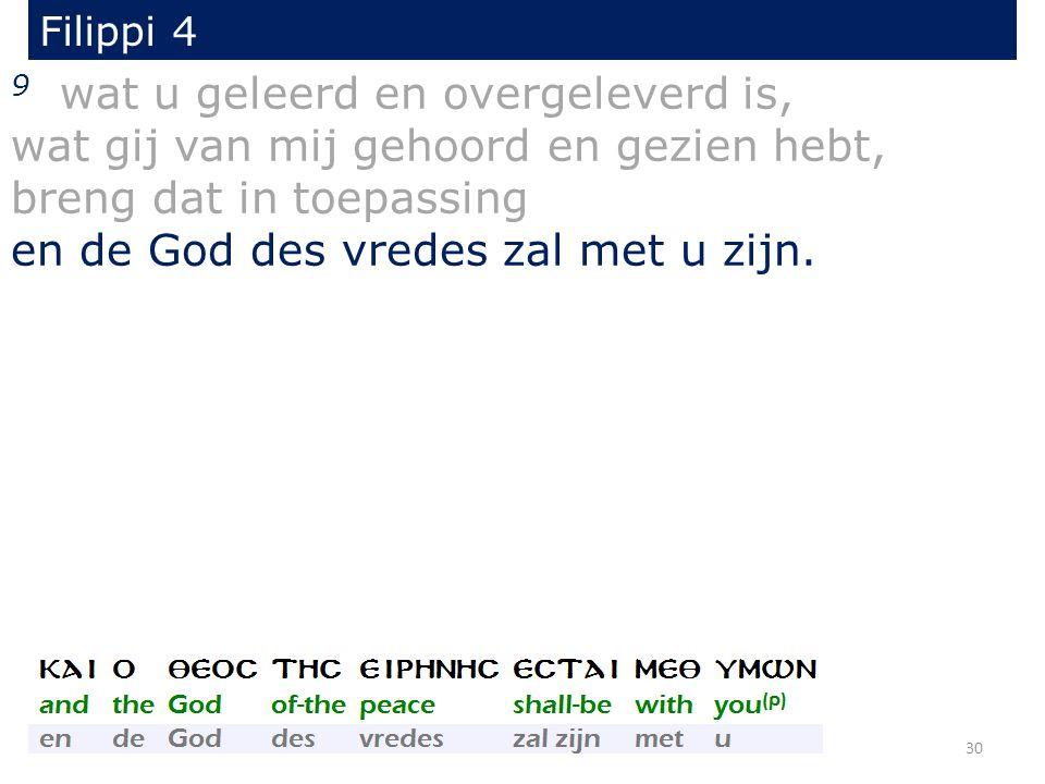 Filippi 4 9 wat u geleerd en overgeleverd is, wat gij van mij gehoord en gezien hebt, breng dat in toepassing en de God des vredes zal met u zijn. 30