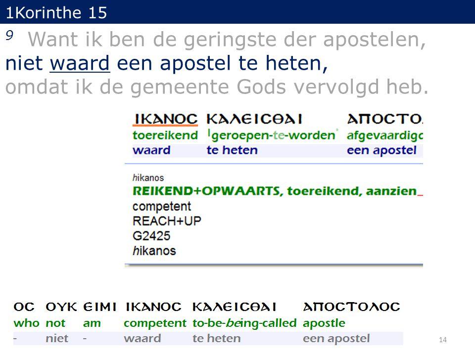 14 1Korinthe 15 9 Want ik ben de geringste der apostelen, niet waard een apostel te heten, omdat ik de gemeente Gods vervolgd heb.