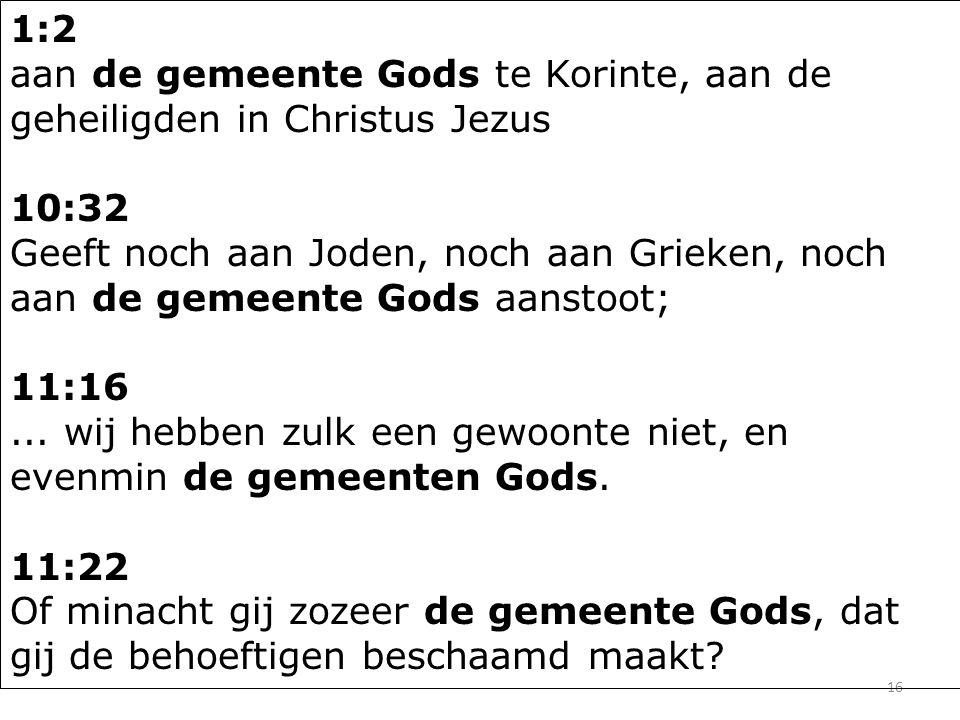 16 1:2 aan de gemeente Gods te Korinte, aan de geheiligden in Christus Jezus 10:32 Geeft noch aan Joden, noch aan Grieken, noch aan de gemeente Gods aanstoot; 11:16...