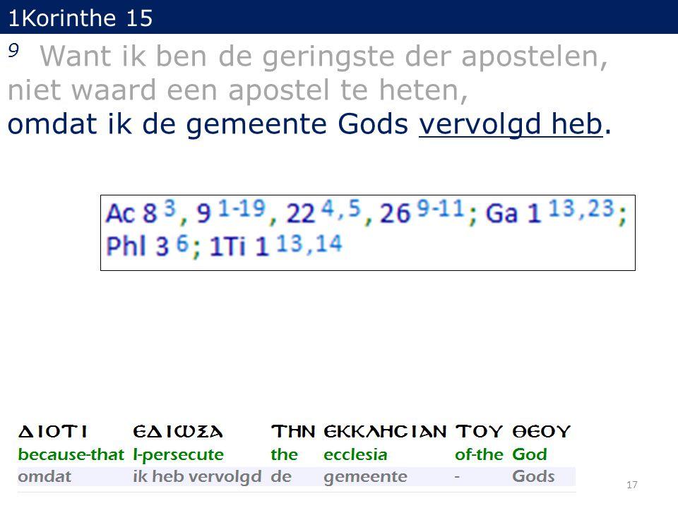 17 1Korinthe 15 9 Want ik ben de geringste der apostelen, niet waard een apostel te heten, omdat ik de gemeente Gods vervolgd heb.
