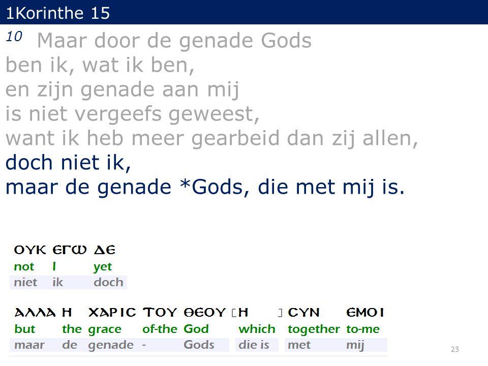 23 1Korinthe 15 10 Maar door de genade Gods ben ik, wat ik ben, en zijn genade aan mij is niet vergeefs geweest, want ik heb meer gearbeid dan zij allen, doch niet ik, maar de genade *Gods, die met mij is.