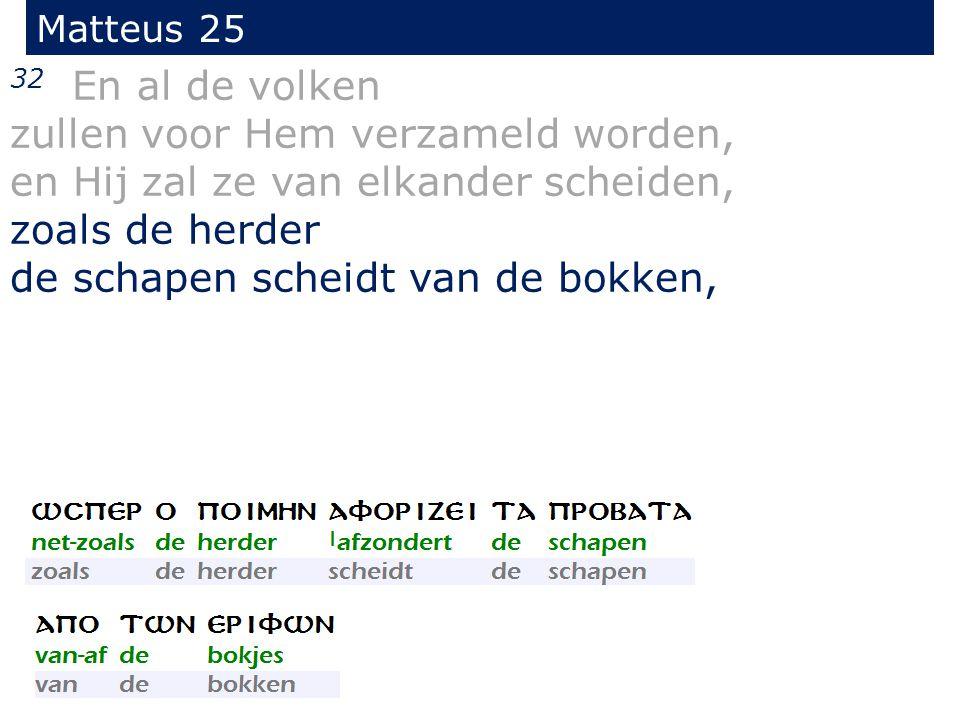 Matteus 25 32 En al de volken zullen voor Hem verzameld worden, en Hij zal ze van elkander scheiden, zoals de herder de schapen scheidt van de bokken,