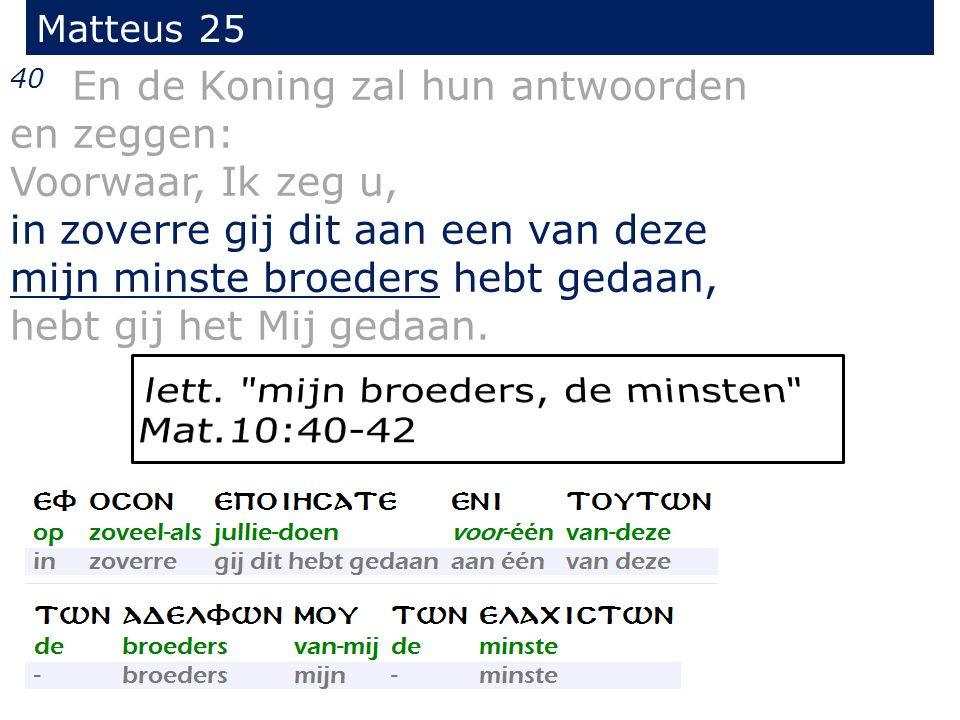 Matteus 25 40 En de Koning zal hun antwoorden en zeggen: Voorwaar, Ik zeg u, in zoverre gij dit aan een van deze mijn minste broeders hebt gedaan, hebt gij het Mij gedaan.