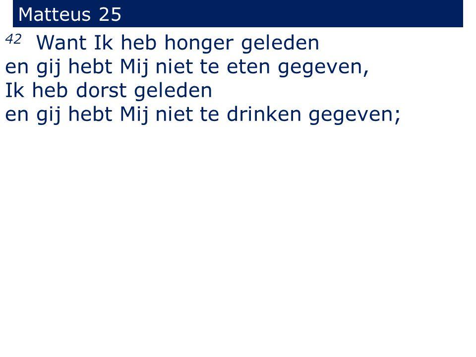 Matteus 25 42 Want Ik heb honger geleden en gij hebt Mij niet te eten gegeven, Ik heb dorst geleden en gij hebt Mij niet te drinken gegeven;