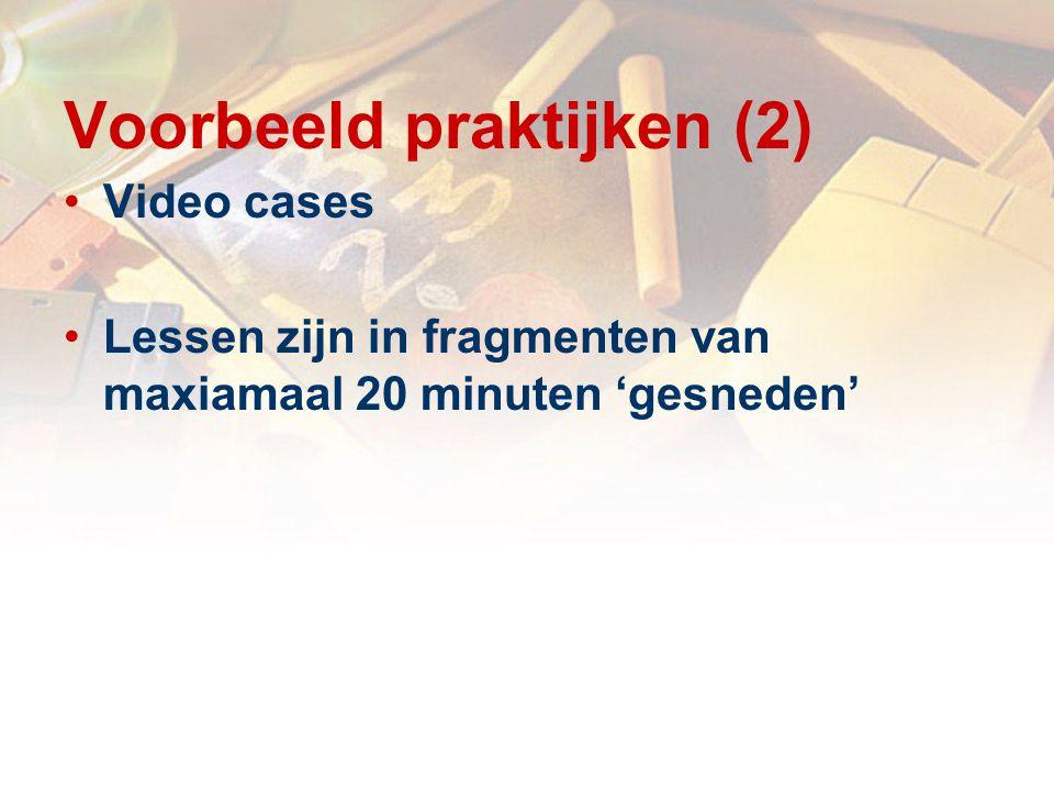 Voorbeeld praktijken (2) Video cases Lessen zijn in fragmenten van maxiamaal 20 minuten 'gesneden'
