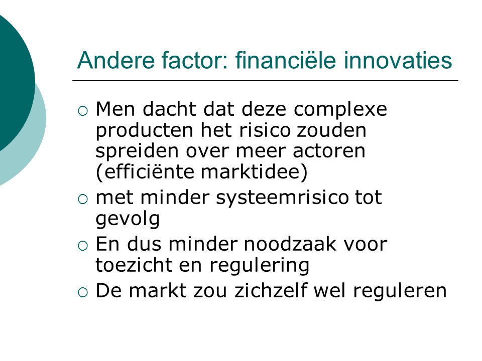 Andere factor: financiële innovaties  Men dacht dat deze complexe producten het risico zouden spreiden over meer actoren (efficiënte marktidee)  met minder systeemrisico tot gevolg  En dus minder noodzaak voor toezicht en regulering  De markt zou zichzelf wel reguleren