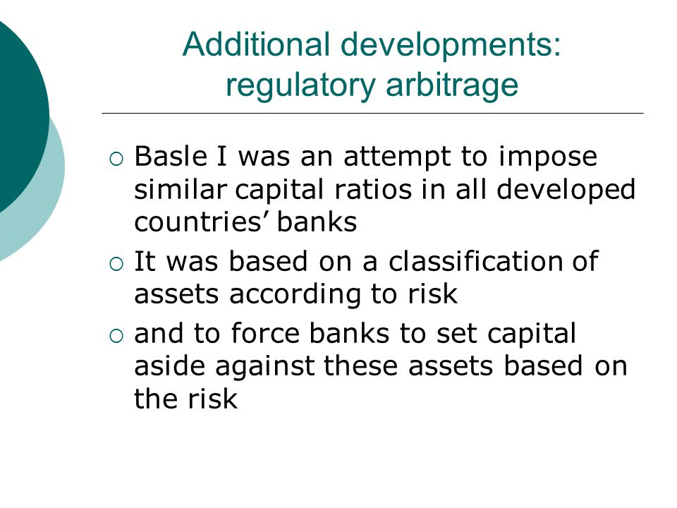 Additional developments: regulatory arbitrage  Basle I was an attempt to impose similar capital ratios in all developed countries' banks  It was based on a classification of assets according to risk  and to force banks to set capital aside against these assets based on the risk