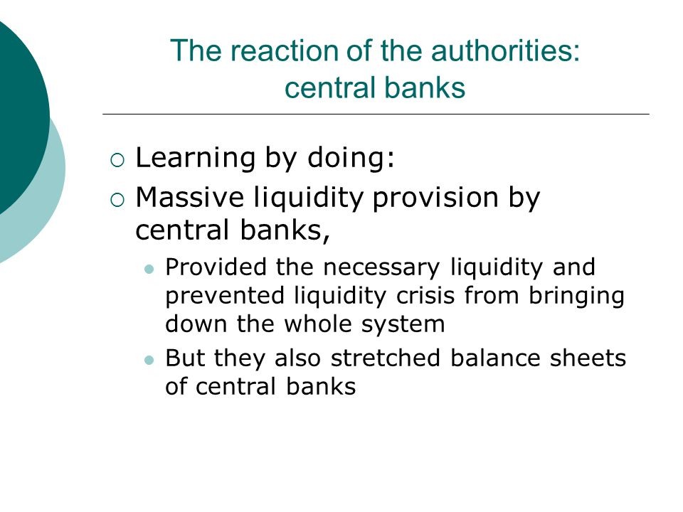 The reaction of the authorities: central banks  Learning by doing:  Massive liquidity provision by central banks, Provided the necessary liquidity and prevented liquidity crisis from bringing down the whole system But they also stretched balance sheets of central banks