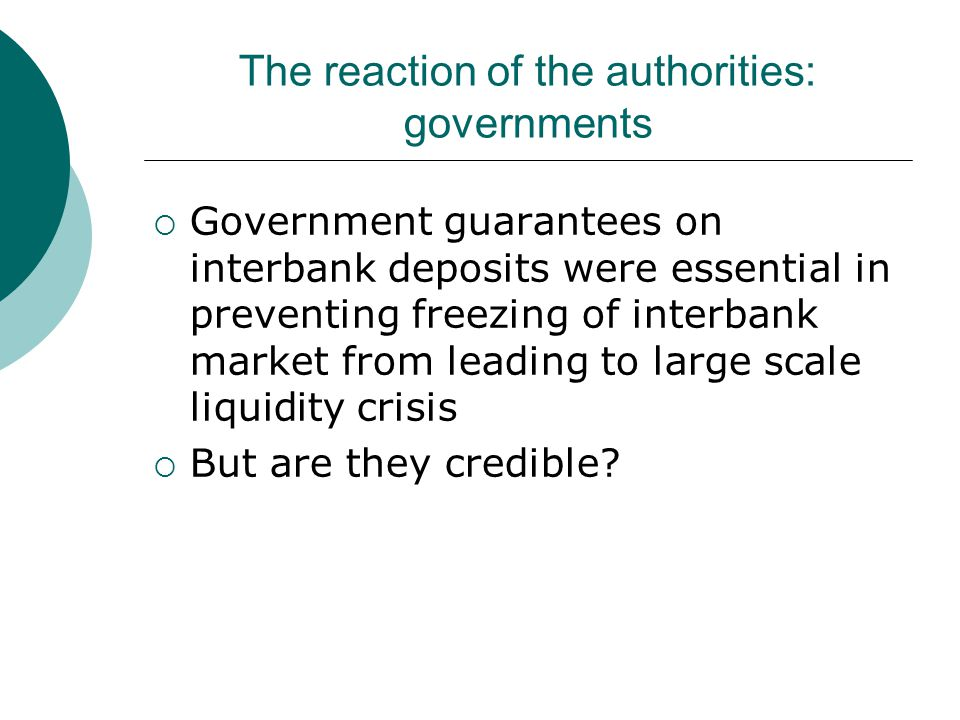 The reaction of the authorities: governments  Government guarantees on interbank deposits were essential in preventing freezing of interbank market from leading to large scale liquidity crisis  But are they credible?