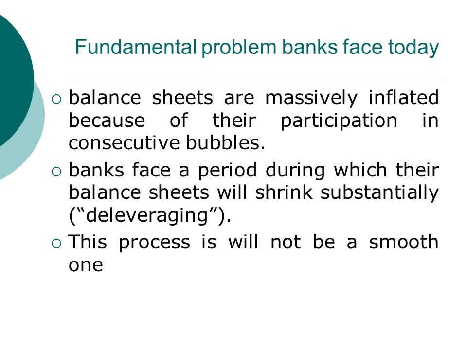 Fundamental problem banks face today  balance sheets are massively inflated because of their participation in consecutive bubbles.  banks face a per