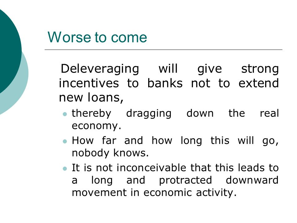Worse to come Deleveraging will give strong incentives to banks not to extend new loans, thereby dragging down the real economy. How far and how long
