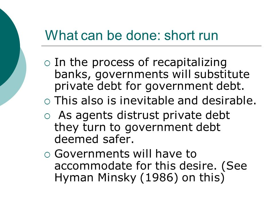 What can be done: short run  In the process of recapitalizing banks, governments will substitute private debt for government debt.  This also is ine