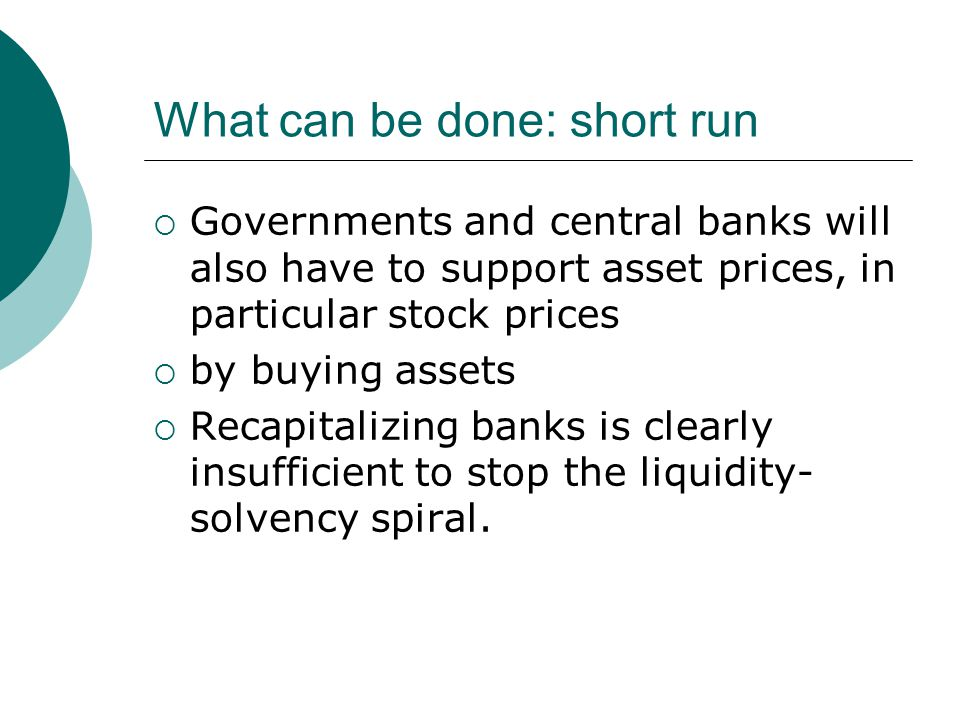 What can be done: short run  Governments and central banks will also have to support asset prices, in particular stock prices  by buying assets  Recapitalizing banks is clearly insufficient to stop the liquidity- solvency spiral.