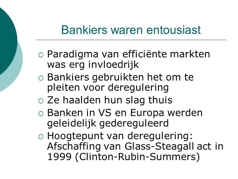 Bankiers waren entousiast  Paradigma van efficiënte markten was erg invloedrijk  Bankiers gebruikten het om te pleiten voor deregulering  Ze haalden hun slag thuis  Banken in VS en Europa werden geleidelijk gedereguleerd  Hoogtepunt van deregulering: Afschaffing van Glass-Steagall act in 1999 (Clinton-Rubin-Summers)