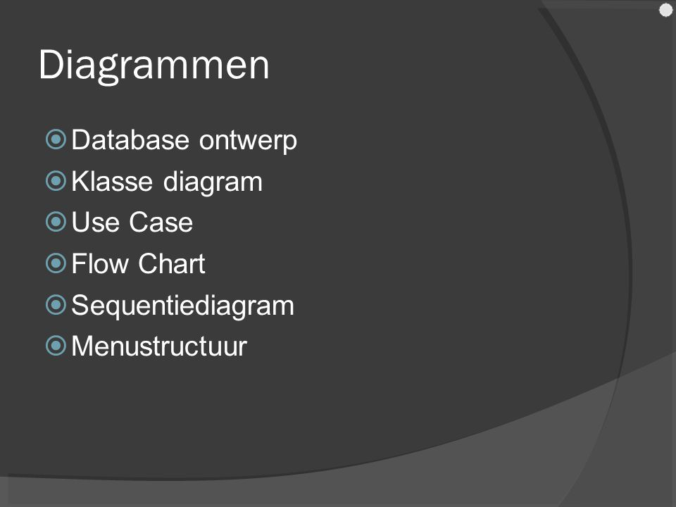 Diagrammen  Database ontwerp  Klasse diagram  Use Case  Flow Chart  Sequentiediagram  Menustructuur