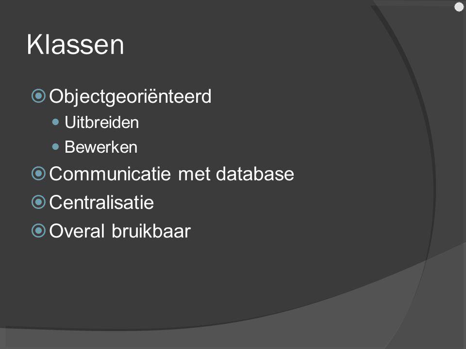 Klassen  Objectgeoriënteerd Uitbreiden Bewerken  Communicatie met database  Centralisatie  Overal bruikbaar