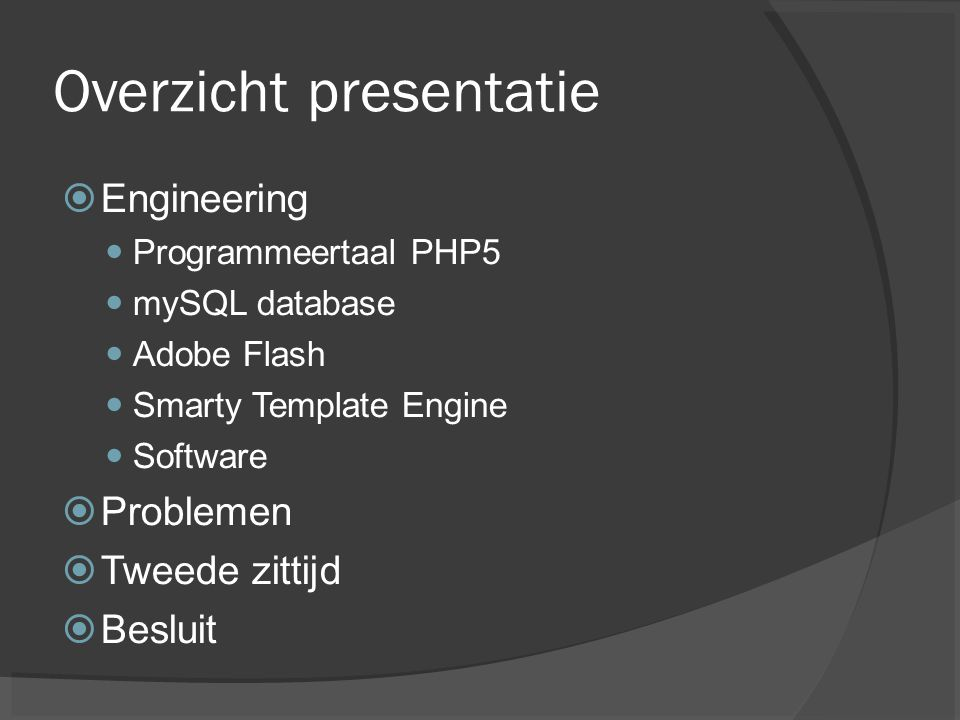 Overzicht presentatie  Engineering Programmeertaal PHP5 mySQL database Adobe Flash Smarty Template Engine Software  Problemen  Tweede zittijd  Bes