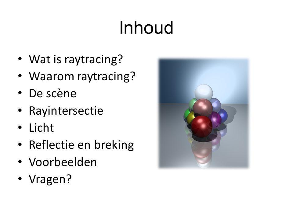 Inhoud Wat is raytracing? Waarom raytracing? De scѐne Rayintersectie Licht Reflectie en breking Voorbeelden Vragen?