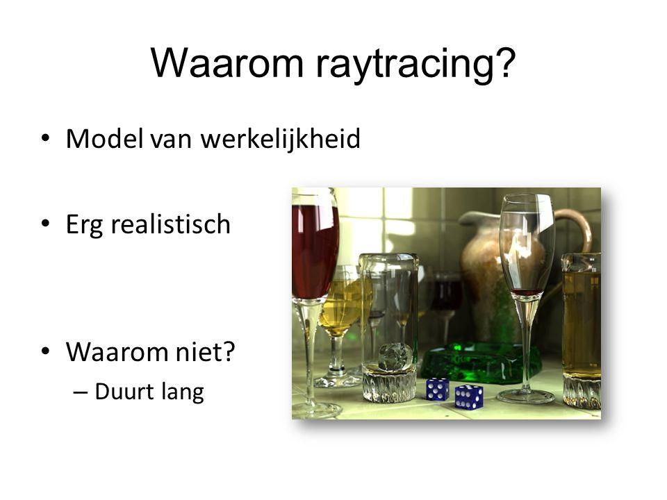 Waarom raytracing? Model van werkelijkheid Erg realistisch Waarom niet? – Duurt lang
