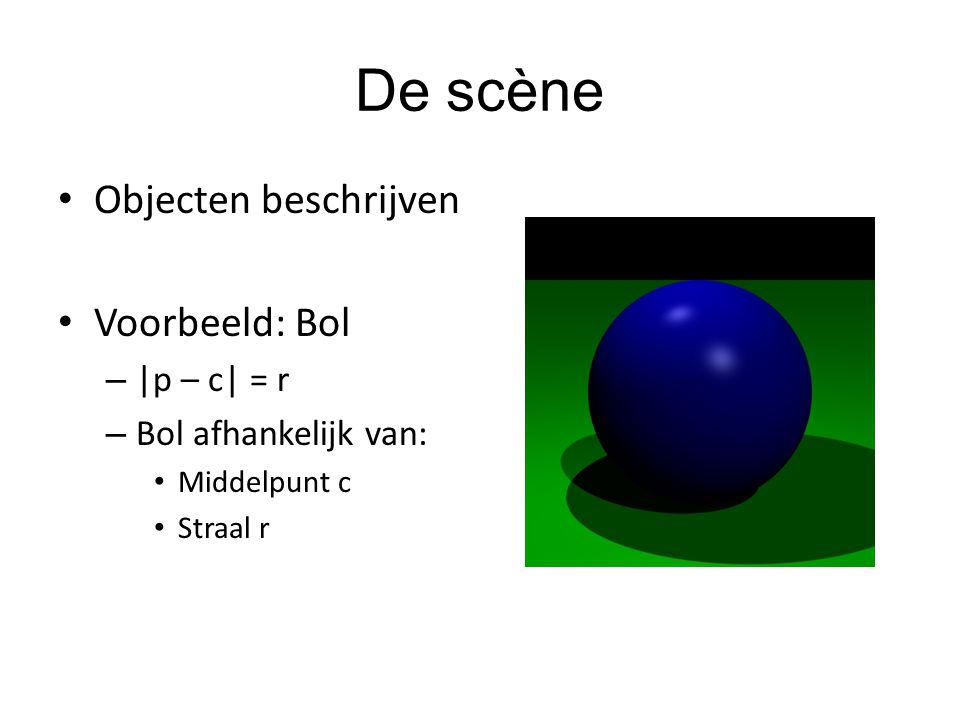 De scène Objecten beschrijven Voorbeeld: Bol – |p – c| = r – Bol afhankelijk van: Middelpunt c Straal r