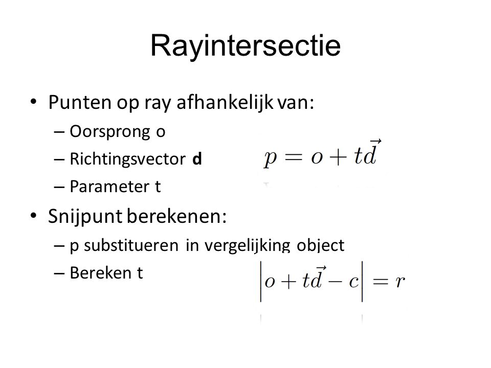Rayintersectie Punten op ray afhankelijk van: – Oorsprong o – Richtingsvector d – Parameter t Snijpunt berekenen: – p substitueren in vergelijking obj