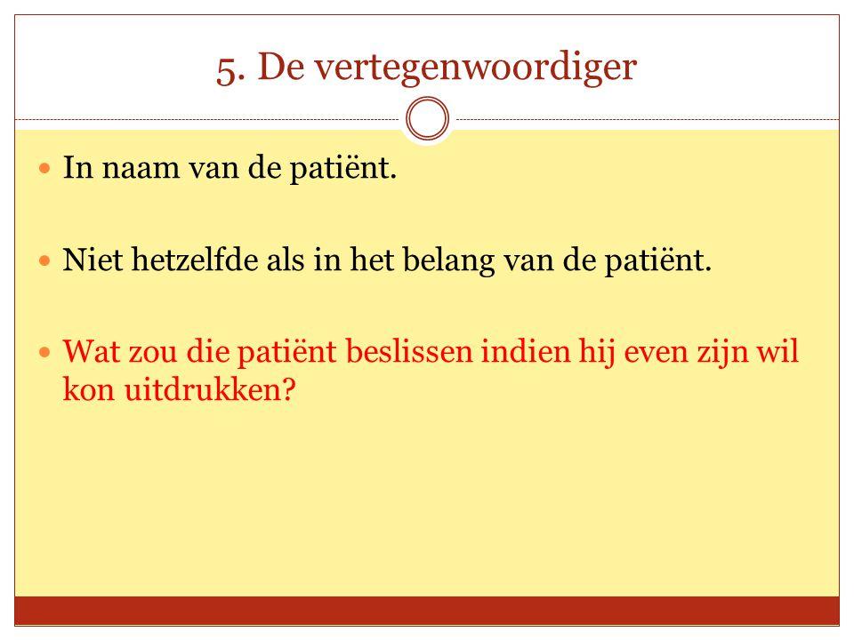 5. De vertegenwoordiger In naam van de patiënt. Niet hetzelfde als in het belang van de patiënt. Wat zou die patiënt beslissen indien hij even zijn wi