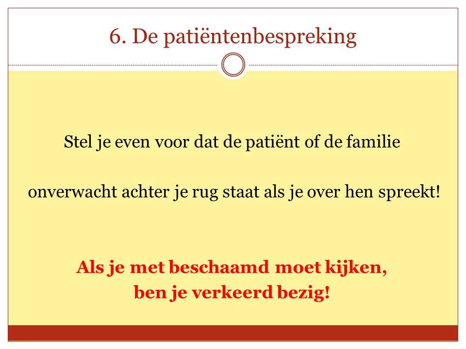 6. De patiëntenbespreking Stel je even voor dat de patiënt of de familie onverwacht achter je rug staat als je over hen spreekt! Als je met beschaamd