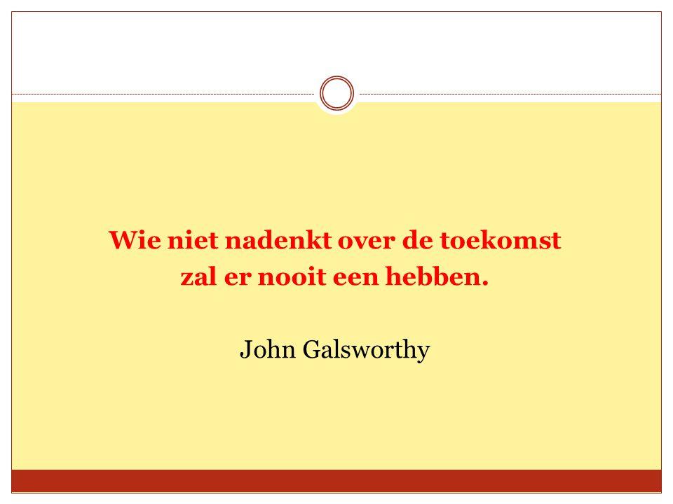 Wie niet nadenkt over de toekomst zal er nooit een hebben. John Galsworthy