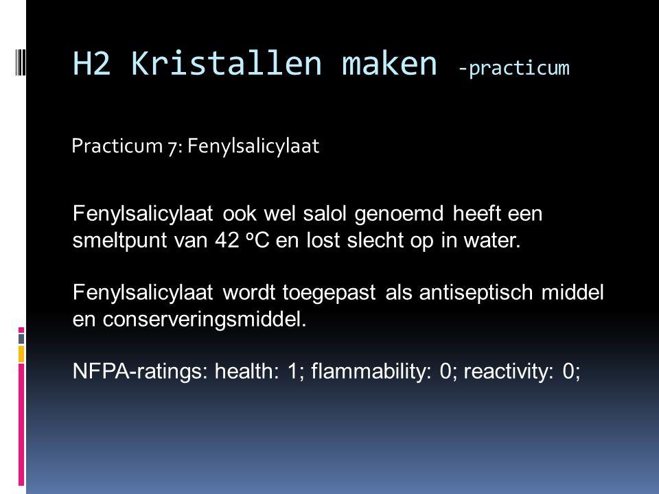Practicum 7: Fenylsalicylaat H2 Kristallen maken -practicum Fenylsalicylaat ook wel salol genoemd heeft een smeltpunt van 42 o C en lost slecht op in