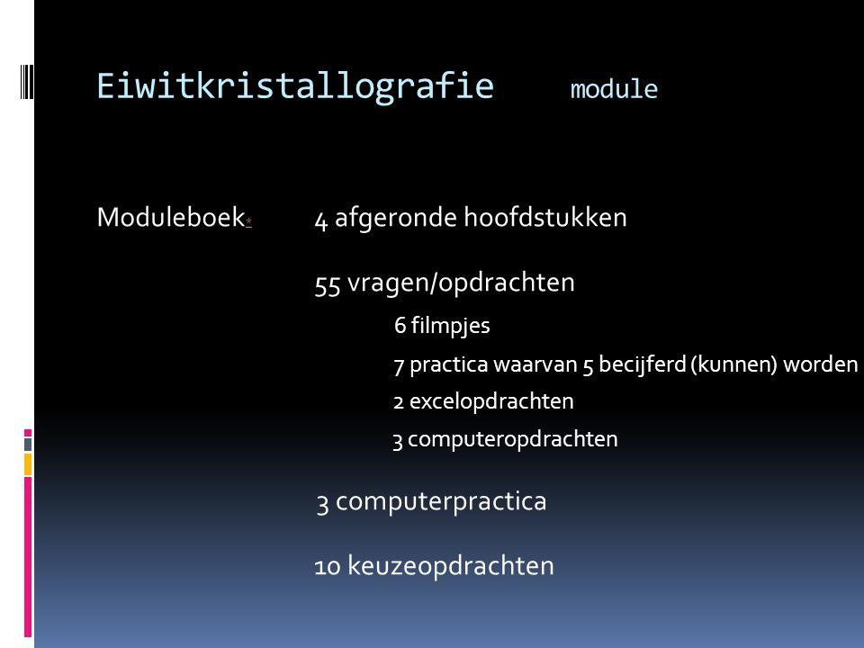Eiwitkristallografie module Moduleboek * 4 afgeronde hoofdstukken 55 vragen/opdrachten 6 filmpjes 7 practica waarvan 5 becijferd (kunnen) worden 2 exc