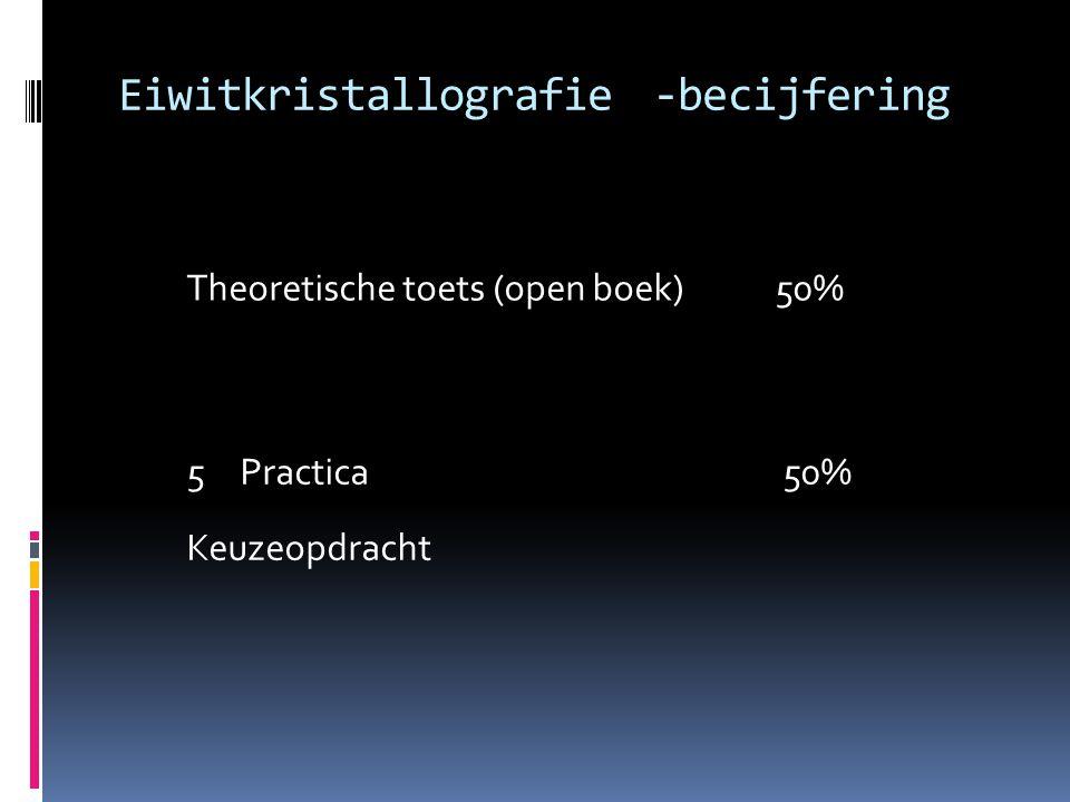 Eiwitkristallografie-becijfering Theoretische toets (open boek)50% 5Practica 50% Keuzeopdracht